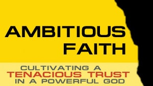 Ambitious Faith-Part 3