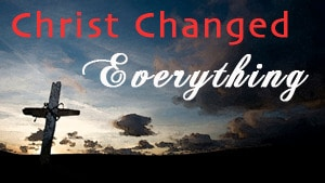 Christ Changed Everything-Part 2
