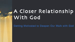 A Closer Relationship with God-Part 4