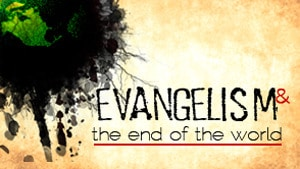 Evangelism & The End of the World-Part 4